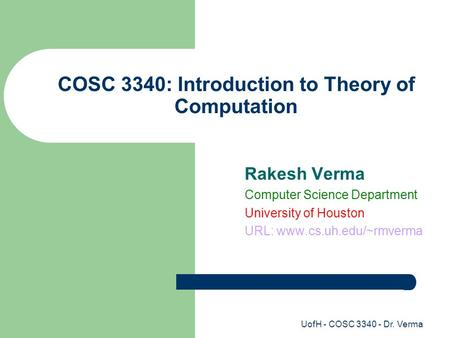 UofH - COSC 3340 - Dr. Verma COSC 3340: Introduction to Theory of Computation Rakesh Verma Computer Science Department University of Houston URL: www.cs.uh.edu/~rmverma.