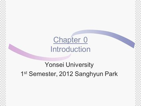 Chapter 0 Introduction Yonsei University 1 st Semester, 2012 Sanghyun Park.