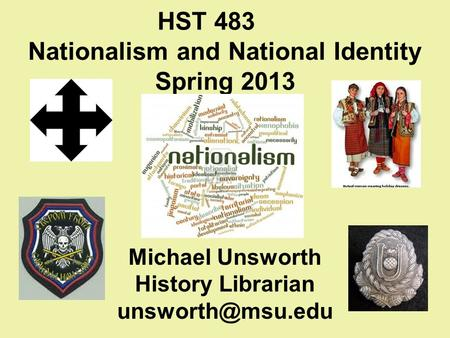 HST 483 Nationalism and National Identity Spring 2013 Michael Unsworth History Librarian
