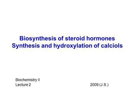 Biosynthesis of steroid hormones Synthesis and hydroxylation of calciols Biochemistry II Lecture 2 		 2009 (J.S.)