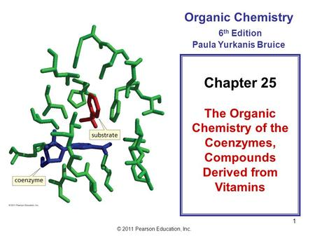 © 2011 Pearson Education, Inc. 1 Organic Chemistry 6 th Edition Paula Yurkanis Bruice Chapter 25 The Organic Chemistry of the Coenzymes, Compounds Derived.