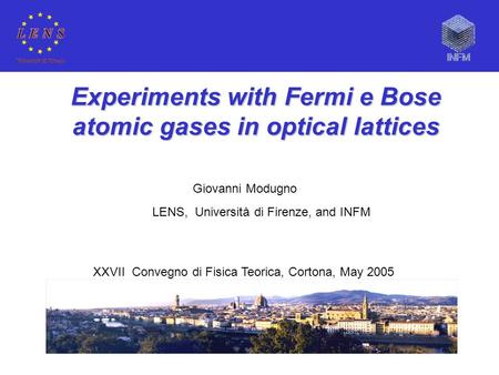Experiments with Fermi e Bose atomic gases in optical lattices Giovanni Modugno LENS, Università di Firenze, and INFM XXVII Convegno di Fisica Teorica,