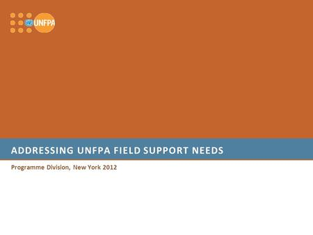 ADDRESSING UNFPA FIELD SUPPORT NEEDS Programme Division, New York 2012.