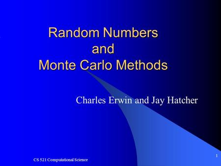 CS 521 Computational Science 1 Random Numbers and Monte Carlo Methods Charles Erwin and Jay Hatcher.