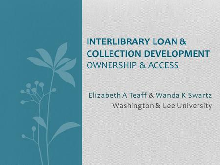 Elizabeth A Teaff & Wanda K Swartz Washington & Lee University INTERLIBRARY LOAN & COLLECTION DEVELOPMENT OWNERSHIP & ACCESS.