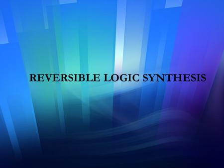 REVERSIBLE LOGIC SYNTHESIS. Overview of the Presentation 1. Introduction 2. Design of a Reversible Full-adder Circuit.