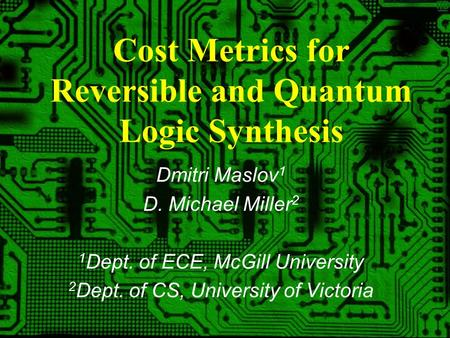 1 Cost Metrics for Reversible and Quantum Logic Synthesis Dmitri Maslov 1 D. Michael Miller 2 1 Dept. of ECE, McGill University 2 Dept. of CS, University.