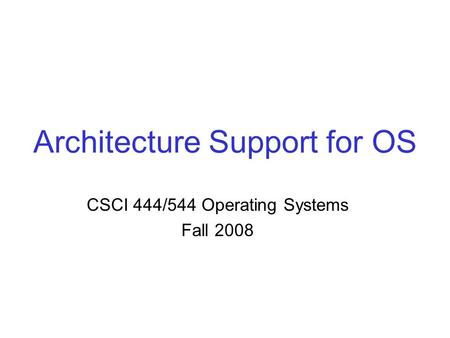 Architecture Support for OS CSCI 444/544 Operating Systems Fall 2008.