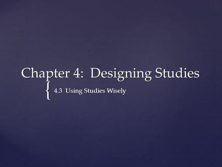 { Chapter 4: Designing Studies 4.3 Using Studies Wisely.