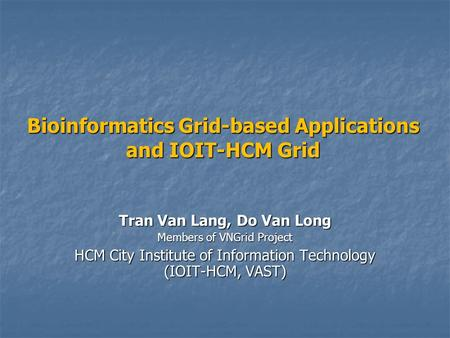 Bioinformatics Grid-based Applications and IOIT-HCM Grid Tran Van Lang, Do Van Long Members of VNGrid Project HCM City Institute of Information Technology.