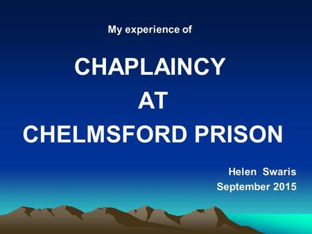 My experience of CHAPLAINCY AT CHELMSFORD PRISON Helen Swaris September 2015.