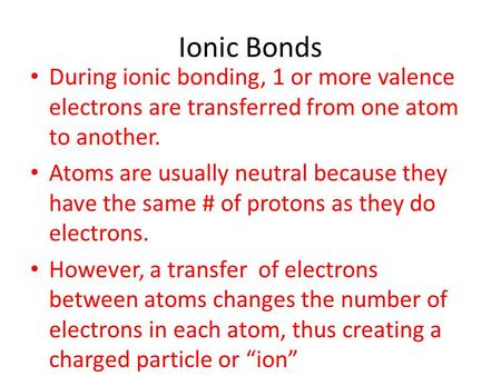 Ionic Bonds During ionic bonding, 1 or more valence electrons are transferred from one atom to another. Atoms are usually neutral because they have the.
