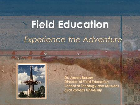 Field Education Experience the Adventure Dr. James Barber Director of Field Education School of Theology and Missions Oral Roberts University.