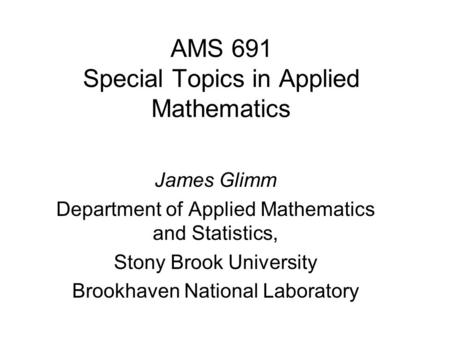 AMS 691 Special Topics in Applied Mathematics James Glimm Department of Applied Mathematics and Statistics, Stony Brook University Brookhaven National.