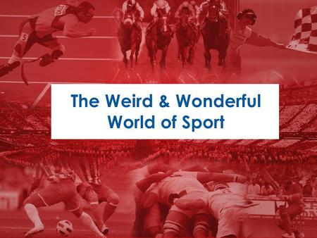 "The Weird & Wonderful World of Sport. What is elite sport like? ""What I know most surely about the duty of a man - I owe to sport."" Albert Camus, French."