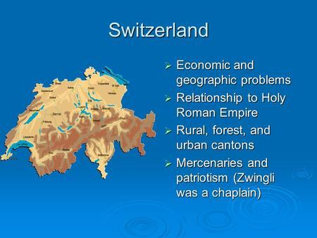 Switzerland  Economic and geographic problems  Relationship to Holy Roman Empire  Rural, forest, and urban cantons  Mercenaries and patriotism (Zwingli.