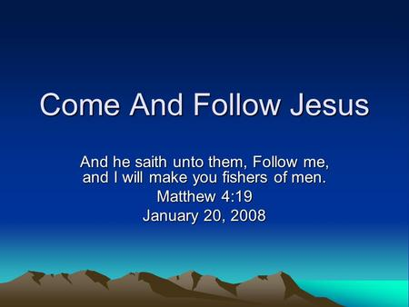 Come And Follow Jesus And he saith unto them, Follow me, and I will make you fishers of men. Matthew 4:19 January 20, 2008.