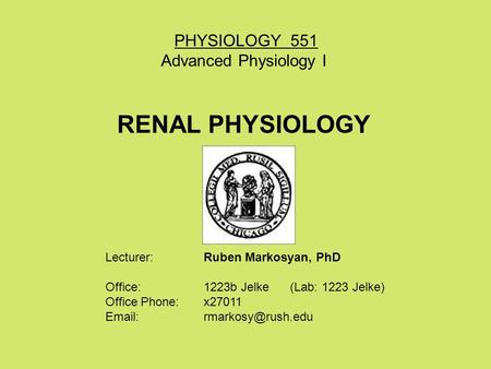 PHYSIOLOGY 551 Advanced Physiology I RENAL PHYSIOLOGY Lecturer: Ruben Markosyan, PhD Office: 1223b Jelke (Lab: 1223 Jelke) Office Phone: x27011 Email: