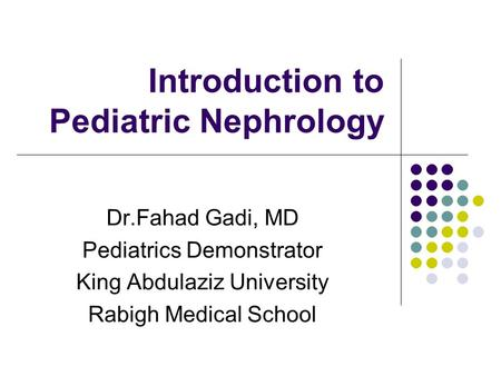 Introduction to Pediatric Nephrology Dr.Fahad Gadi, MD Pediatrics Demonstrator King Abdulaziz University Rabigh Medical School.