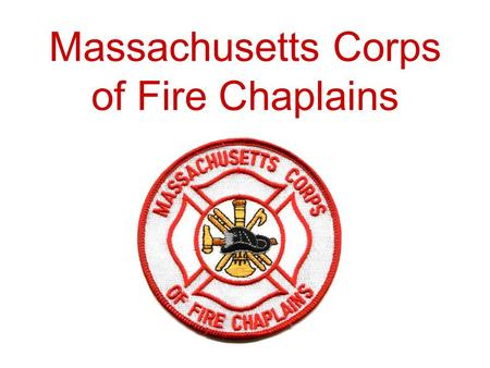 "Massachusetts Corps of Fire Chaplains. ""Serving Those Who Serve"" The Massachusetts Corps of Fire Chaplains was established in 1999."