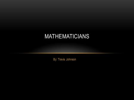 By: Travis Johnson MATHEMATICIANS. NICOLE ORESME Oresme was of lowly birth but excelled at school ( where he was taught by the famous jean buriden), became.