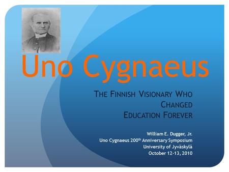 Uno Cygnaeus T HE F INNISH V ISIONARY W HO C HANGED E DUCATION F OREVER William E. Dugger, Jr. Uno Cygnaeus 200 th Anniversary Symposium University of.