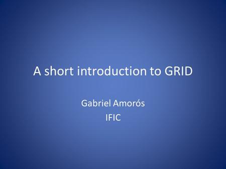 A short introduction to GRID Gabriel Amorós IFIC.