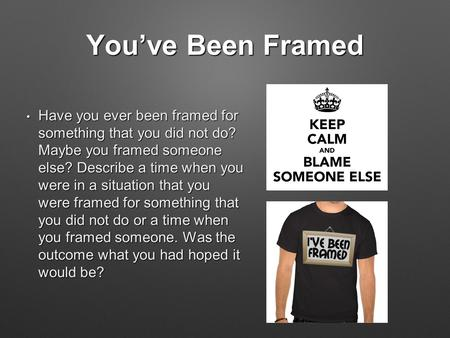 You've Been Framed Have you ever been framed for something that you did not do? Maybe you framed someone else? Describe a time when you were in a situation.