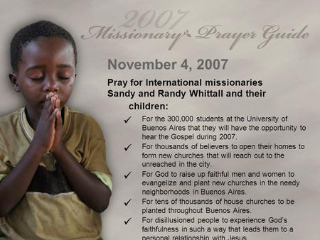 November 4, 2007 Pray for International missionaries Sandy and Randy Whittall and their children: For the 300,000 students at the University of Buenos.