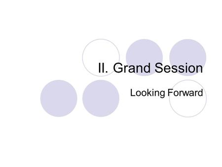 II. Grand Session Looking Forward. Our Goal To define the purpose of Grand Session, and have proposals by next Grand Session. To redesign Grand Session.