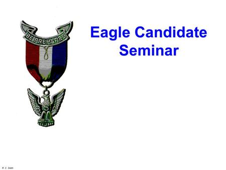 R. C. Smith Eagle Candidate Seminar. R. C. Smith Seminar Objectives  To review the requirements for Eagle rank  To discuss the Eagle Leadership Service.