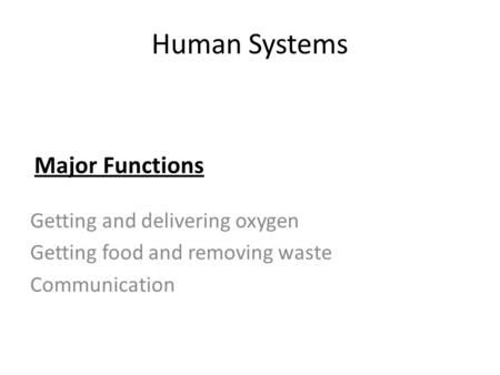 Human Systems Getting and delivering oxygen Getting food and removing waste Communication Major Functions.