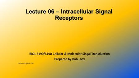 Lecture 06 – Intracellular Signal Receptors Lecture 06 – Intracellular Signal Receptors BIOL 5190/6190 Cellular & Molecular Singal Transduction Prepared.