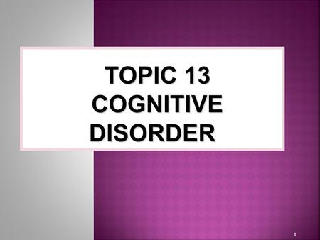 1 TOPIC 13 COGNITIVE DISORDER.  Dissociative disorder involve changes or disturbances in identity, memory or consciousness that affect the ability to.
