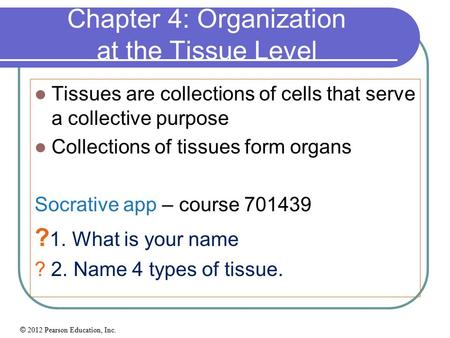 © 2012 Pearson Education, Inc. Chapter 4: Organization at the Tissue Level Tissues are collections of cells that serve a collective purpose Collections.
