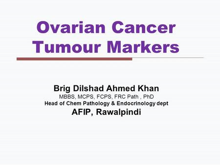 Ovarian Cancer Tumour Markers Brig Dilshad Ahmed Khan MBBS, MCPS, FCPS, FRC Path, PhD Head of Chem Pathology & Endocrinology dept AFIP, Rawalpindi.