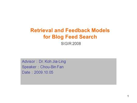 1 Retrieval and Feedback Models for Blog Feed Search SIGIR 2008 Advisor : Dr. Koh Jia-Ling Speaker : Chou-Bin Fan Date : 2009.10.05.