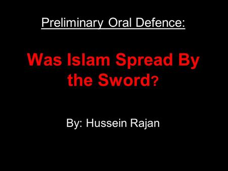Was Islam Spread By the Sword ? By: Hussein Rajan Preliminary Oral Defence: