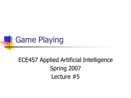 Game Playing ECE457 Applied Artificial Intelligence Spring 2007 Lecture #5.
