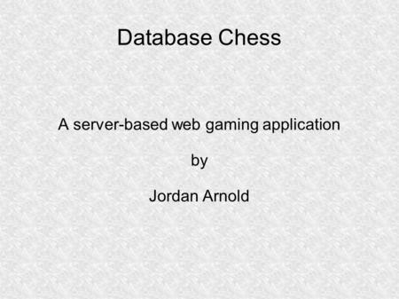Database Chess A server-based web gaming application by Jordan Arnold.