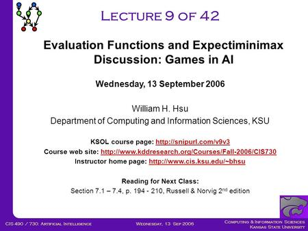 Computing & Information Sciences Kansas State University Wednesday, 13 Sep 2006CIS 490 / 730: Artificial Intelligence Lecture 9 of 42 Wednesday, 13 September.