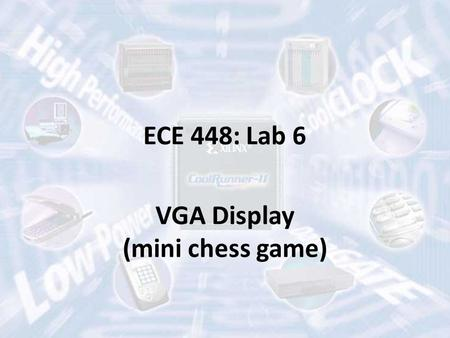ECE 448: Lab 6 VGA Display (mini chess game). Video Graphic Array (VGA) Resolution: 640x480 Display: 16 colors (4 bits), 256 colors (8 bits) Refresh Rate: