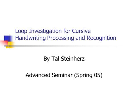 Loop Investigation for Cursive Handwriting Processing and Recognition By Tal Steinherz Advanced Seminar (Spring 05)