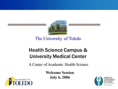 Welcome Session July 6, 2006 The University of Toledo Health Science Campus & University Medical Center A Center of Academic Health Science.