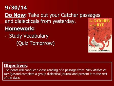 9/30/14 Do Now: Take out your Catcher passages and dialecticals from yesterday. Homework: - Study Vocabulary (Quiz Tomorrow) Objectives: - Students will.