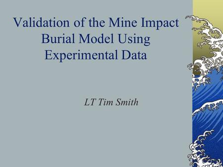Validation of the Mine Impact Burial Model Using Experimental Data LT Tim Smith.