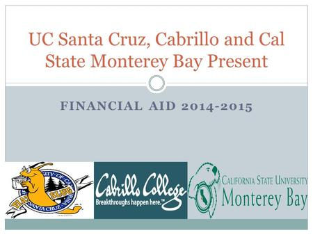 FINANCIAL AID 2014-2015 UC Santa Cruz, Cabrillo and Cal State Monterey Bay Present.