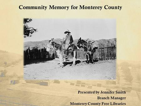 Community Memory for Monterey County Presented by Jennifer Smith Branch Manager Monterey County Free Libraries.