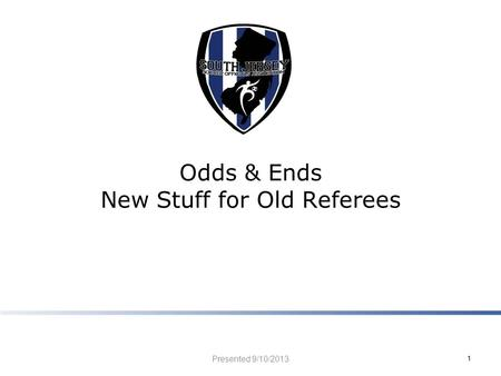 Odds & Ends New Stuff for Old Referees Presented 9/10/2013 1.