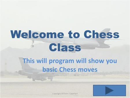 Welcome to Chess Class This will program will show you basic Chess moves Copyright William J Capehart.